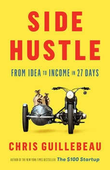 Side Hustle: From Idea to Income in 27 Days From Idea to Income in 27 Days, Chris Guillebeau