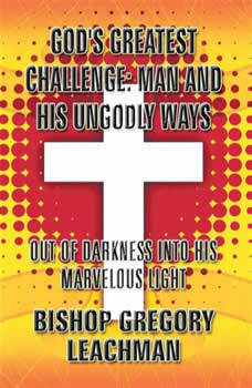 God's Greatest Challenge: Man and His Ungodly Ways: Out of Darkness Into His Marvelous Light, Bishop Gregory Leachman