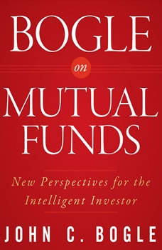Bogle on Mutual Funds: New Perspectives For The Intelligent Investor, John C. Bogle