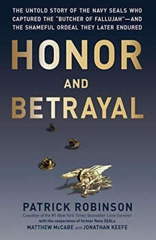 Honor and Betrayal: The Untold Story of the Navy SEALs Who Captured the Butcher of Fallujahand the Shameful Ordeal They Later Endured The Untold Story of the Navy SEALs Who Captured the Butcher of Fallujahand the Shameful Ordeal They Later Endured, Patrick Robinson
