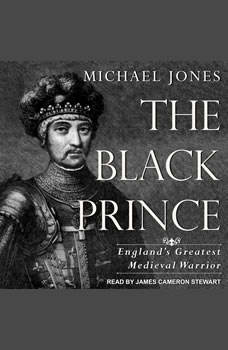 The Black Prince: England's Greatest Medieval Warrior England's Greatest Medieval Warrior, Michael Jones