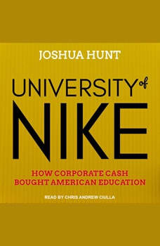 University of Nike: How Corporate Cash Bought American Higher Education How Corporate Cash Bought American Higher Education, Joshua Hunt