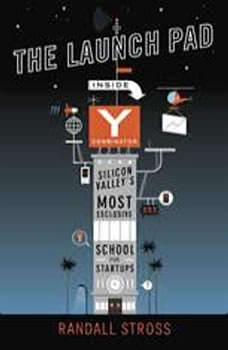 The Launch Pad: Inside Y Combinator, Silicon Valley's Most Exclusive School for Startups, Randall Stross