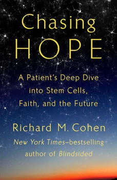 Chasing Hope: A Patient's Deep Dive into Stem Cells, Faith, and the Future, Richard M. Cohen