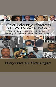 The Many Faces of A Black Man: The Triumphs and Trials of Being A Black Man In America, Raymond Sturgis