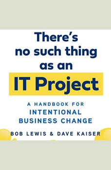 There's No Such Thing as an IT Project: A Handbook for Intentional Business Change, Bob Lewis