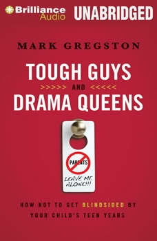 Tough Guys and Drama Queens: How Not to Get Blindsided by Your Child's Teen Years How Not to Get Blindsided by Your Child's Teen Years, Mark L. Gregston