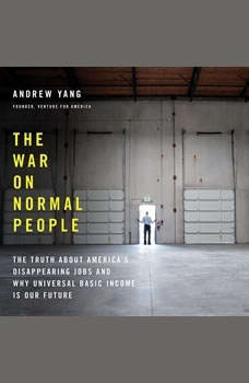 The War on Normal People: The Truth About America's Disappearing Jobs and Why Universal Basic Income Is Our Future The Truth About America's Disappearing Jobs and Why Universal Basic Income Is Our Future, Andrew Yang