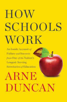How Schools Work: An Inside Account of Failure and Success from One of the Nation's Longest-Serving Secretaries of Education, Arne Duncan