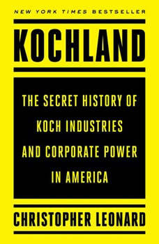 Kochland: The Secret History of Koch Industries and Corporate Power in America The Secret History of Koch Industries and Corporate Power in America, Christopher Leonard