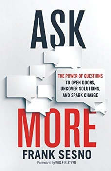 Ask More: The Power of Questions to Open Doors, Uncover Solutions, and Spark Change The Power of Questions to Open Doors, Uncover Solutions, and Spark Change, Frank Sesno