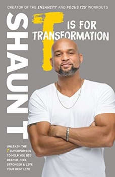 T Is for Transformation: A 7-Step Program for Digging Deeper, Feeling Stronger, and Living Smarter A 7-Step Program for Digging Deeper, Feeling Stronger, and Living Smarter, Shaun T