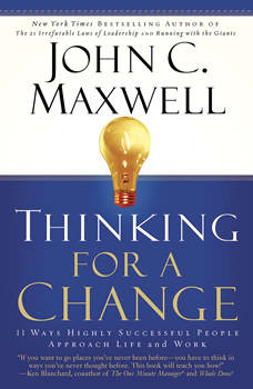 Thinking for a Change: 11 Ways Highly Successful People Approach Life and Work 11 Ways Highly Successful People Approach Life and Work, John C. Maxwell