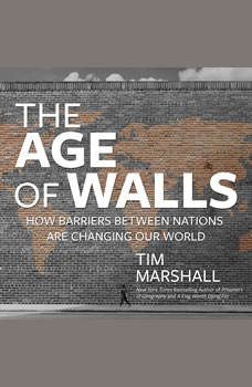 The Age of Walls: How Barriers Between Nations Are Changing Our World How Barriers Between Nations Are Changing Our World, Tim Marshall