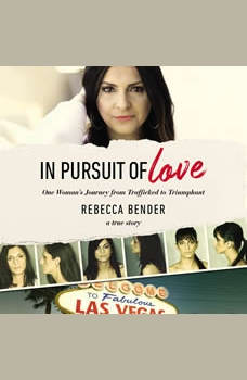 In Pursuit of Love: One Woman's Journey from Trafficked to Triumphant, Rebecca Bender
