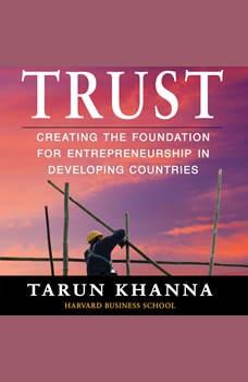 Trust: Creating the Foundation for Entrepreneurship in Developing Countries, Tarun Khanna