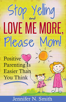 Stop Yelling And Love Me More, Please Mom!   Positive Parenting Is Easier Than You Think, Jennifer N. Smith