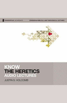Know the Heretics: Audio Lectures: 14 Lessons, Justin S.  Holcomb