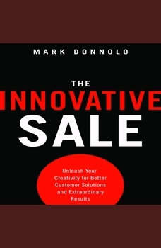 The Innovative Sale: Unleash Your Creativity for Better Customer Solutions and Extraordinary Results, Mark Donnolo