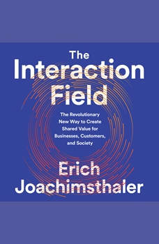 The Interaction Field: The Revolutionary New Way to Create Shared Value for Businesses, Customers, and Society, Erich Joachimsthaler