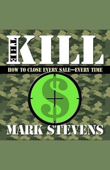 The Kill: How to Close Every Sale-Every Time, Mark Stevens