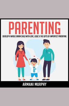 Parenting: Develop A Whole Brain Child With Love, Logic & The Gifts of Imperfect Parenting, Armani Murphy