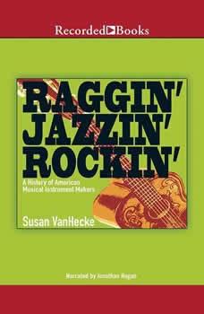 Raggin', Jazzin', Rockin': A History of American Musical Instrument Makers A History of American Musical Instrument Makers, Susan VanHecke