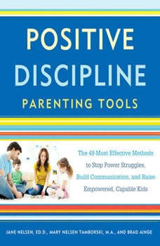 Positive Discipline Parenting Tools: The 49 Most Effective Methods to Stop Power Struggles, Build Communication, and Raise Empowered, Capable Kids, Jane Nelsen, Ed.D.