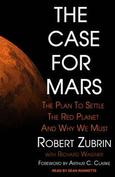 The Case for Mars: The Plan to Settle the Red Planet and Why We Must, Robert Zubrin