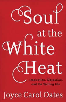 Soul at the White Heat: Inspiration, Obsession, and the Writing Life, Joyce Carol Oates