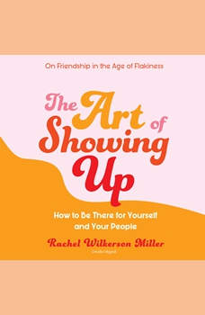 The Art of Showing Up: How to Be There for Yourself and Your People, Rachel Wilkerson Miller