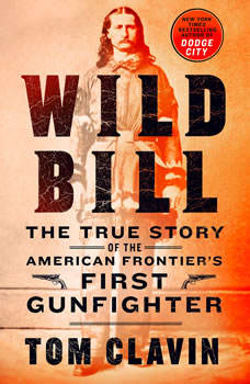 Wild Bill: The True Story of the American Frontier's First Gunfighter, Tom Clavin