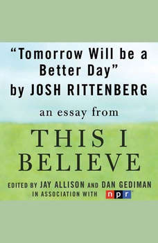 Tomorrow Will be a Better Day: A This I Believe Essay, Josh Rittenberg