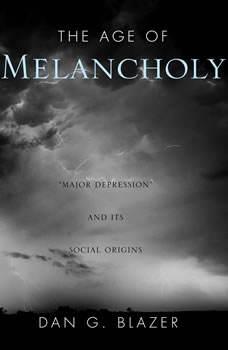 The Age of Melancholy: Major Depression and its Social Origin, Dan G. Blazer