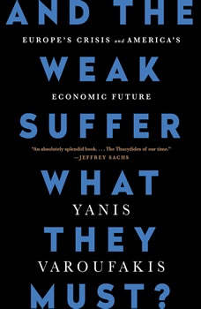 And the Weak Suffer What They Must?: Europe's Crisis and America's Economic Future, Yanis Varoufakis