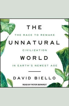 The Unnatural World: The Race to Remake Civilization in Earth's Newest Age The Race to Remake Civilization in Earth's Newest Age, David Biello