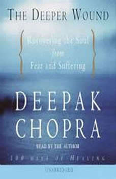 The Deeper Wound: Recovering the Soul from Fear and Suffering, Deepak Chopra