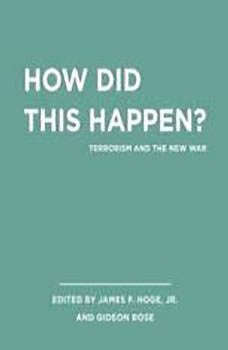 Unabridged Selections from How Did this Happen?: Terrorism and the New War, James F. Hoge, Jr.