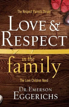 Love and   Respect in the Family: The Respect Parents Desire, the Love Children Need, Dr. Emerson Eggerichs