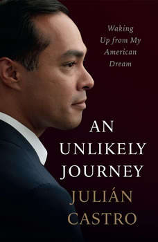 An Unlikely Journey: Waking Up from My American Dream, Julian Castro
