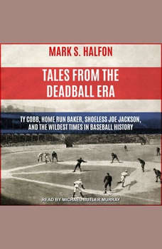 Tales from the Deadball Era: Ty Cobb, Home Run Baker, Shoeless Joe Jackson, and the Wildest Times in Baseball History, Mark S. Halfon