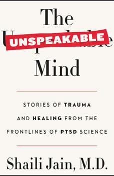 The Unspeakable Mind: Stories of Trauma and Healing from the Frontlines of PTSD Science, Shaili Jain, M.D.
