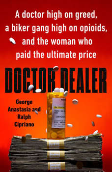 Doctor Dealer: A doctor high on greed, a biker gang high on opioids, and the woman who paid the ultimate price, George Anastasia