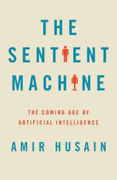 The Sentient Machine: The Coming Age of Artificial Intelligence, Amir Husain