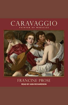 Caravaggio: Painter of Miracles, Francine Prose
