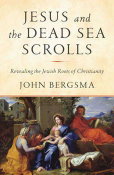 Jesus and the Dead Sea Scrolls: Revealing the Jewish Roots of Christianity, John Bergsma