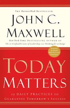 Today Matters: 12 Daily Practices to Guarantee Tomorrow's Success, John C. Maxwell