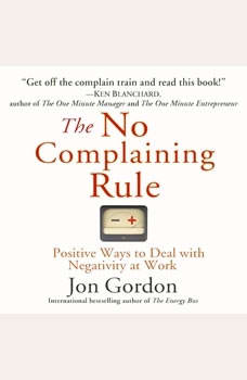 The No Complaining Rule: Positive Ways to Deal with Negativity at Work, Jon Gordon