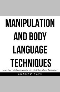 MANIPULATION AND BODY LANGUAGE TECHNIQUES: Learn how to influence people with Mind Control and Persuasion, Andrew Saph