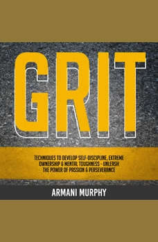 Grit: Techniques to Develop Self-Discipline, Extreme Ownership & Mental Toughness - Unleash the Power of Passion & Perseverance, Armani Murphy